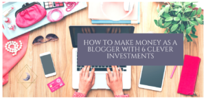 How to Make Money as a Blogger with 6 Clever Investments